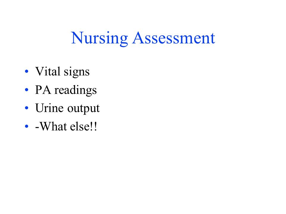 Nursing Assessment Vital signs PA readings Urine output -What else!!