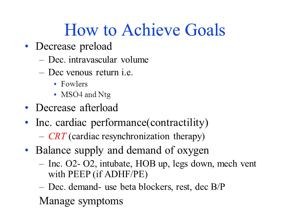 How to Achieve Goals Decrease preload Decrease afterload