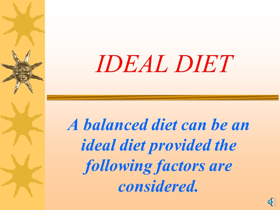 IDEAL DIET A balanced diet can be an ideal diet provided the following factors are considered.