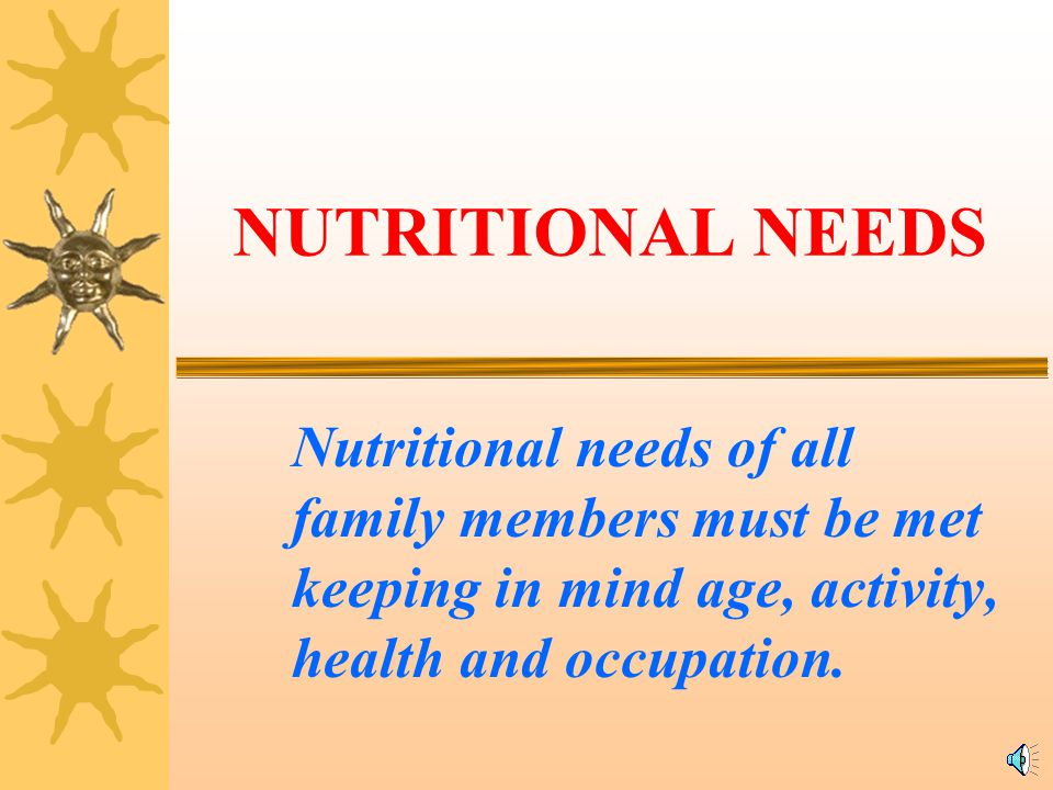 NUTRITIONAL NEEDS Nutritional needs of all family members must be met keeping in mind age, activity, health and occupation.