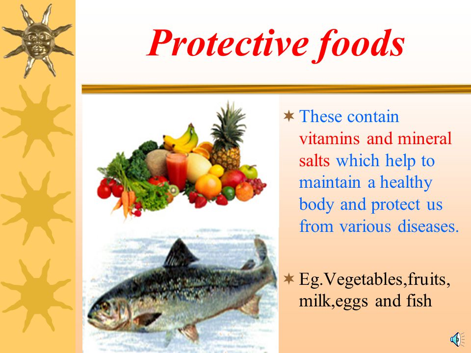 Protective foods These contain vitamins and mineral salts which help to maintain a healthy body and protect us from various diseases.