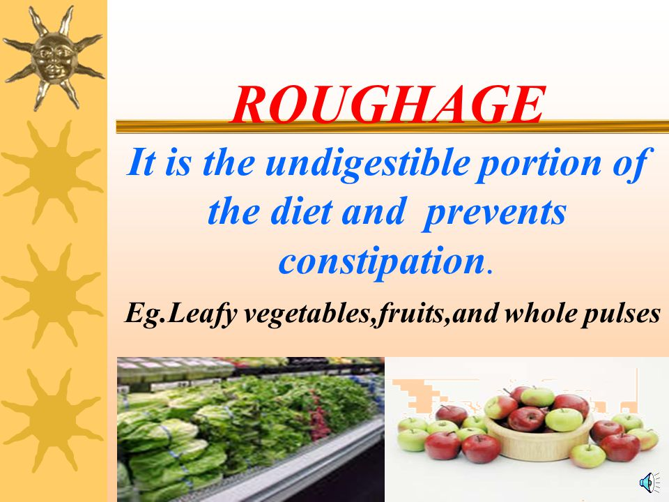 ROUGHAGE It is the undigestible portion of the diet and prevents constipation.