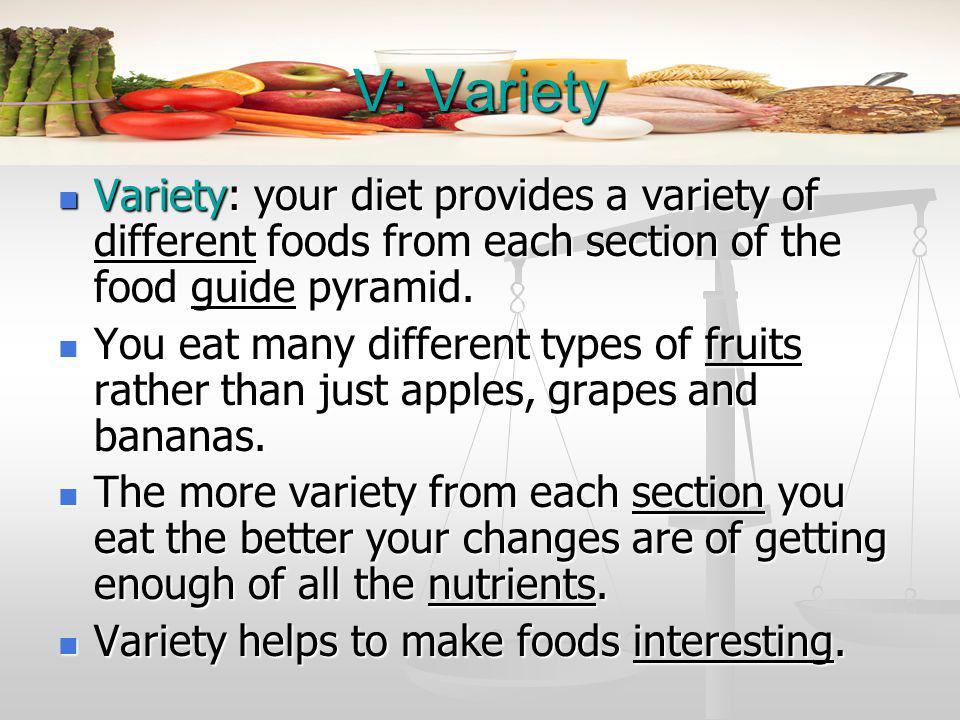 V: Variety Variety: your diet provides a variety of different foods from each section of the food guide pyramid.