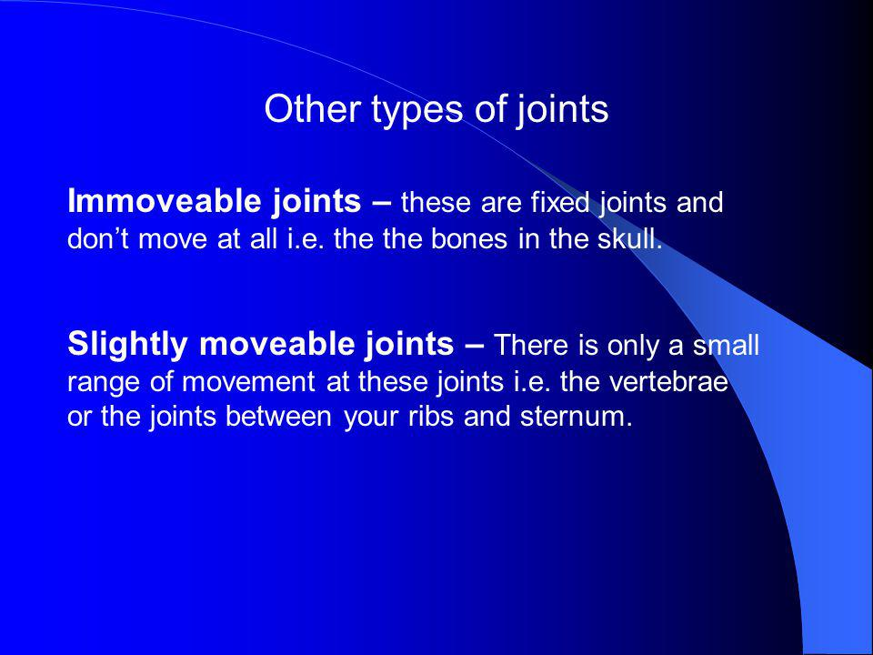 Other types of joints Immoveable joints – these are fixed joints and don't move at all i.e. the the bones in the skull.