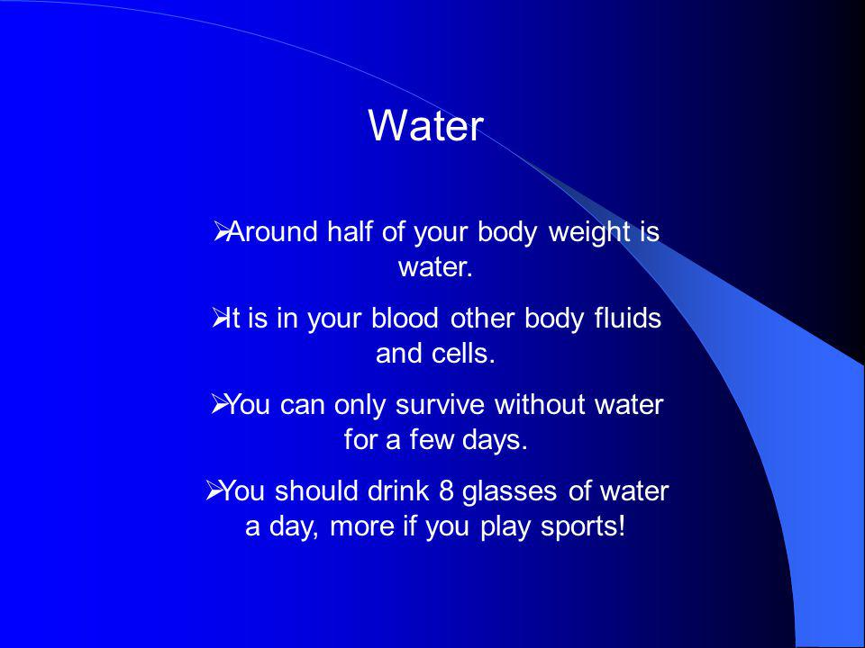 Water Around half of your body weight is water.