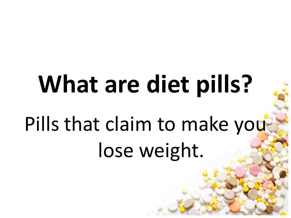 Pills that claim to make you lose weight.