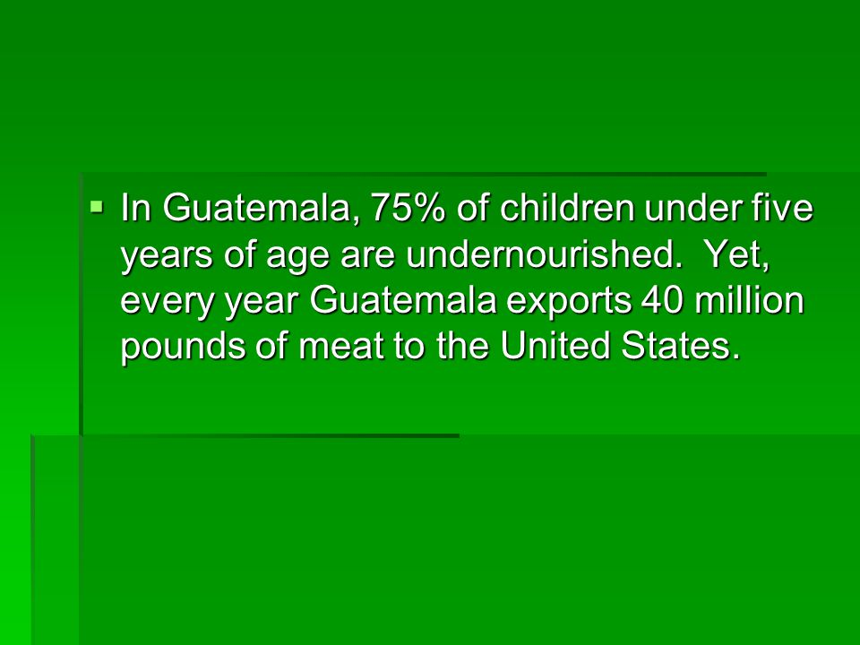 In Guatemala, 75% of children under five years of age are undernourished.