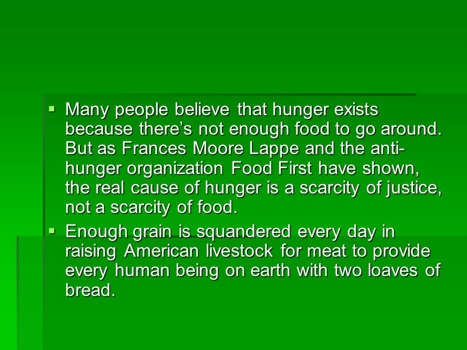 Many people believe that hunger exists because there's not enough food to go around. But as Frances Moore Lappe and the anti-hunger organization Food First have shown, the real cause of hunger is a scarcity of justice, not a scarcity of food.