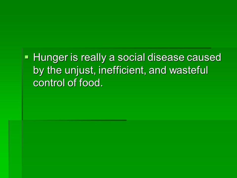Hunger is really a social disease caused by the unjust, inefficient, and wasteful control of food.