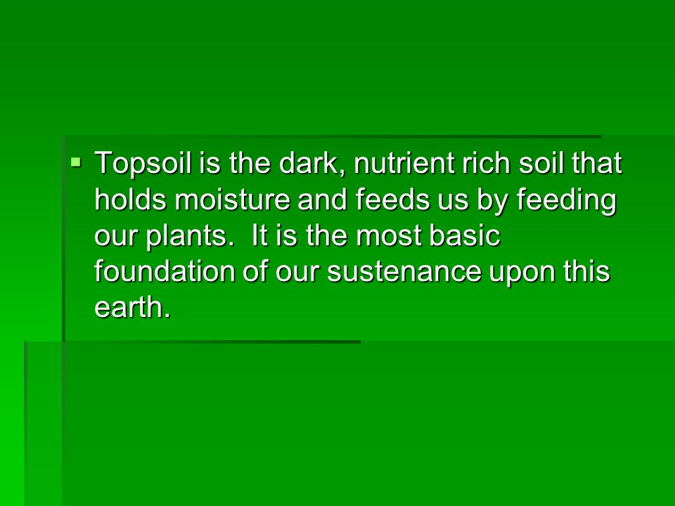 Topsoil is the dark, nutrient rich soil that holds moisture and feeds us by feeding our plants.