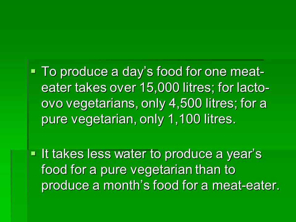 To produce a day's food for one meat-eater takes over 15,000 litres; for lacto-ovo vegetarians, only 4,500 litres; for a pure vegetarian, only 1,100 litres.