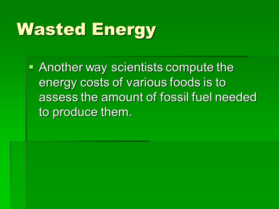 Wasted Energy Another way scientists compute the energy costs of various foods is to assess the amount of fossil fuel needed to produce them.