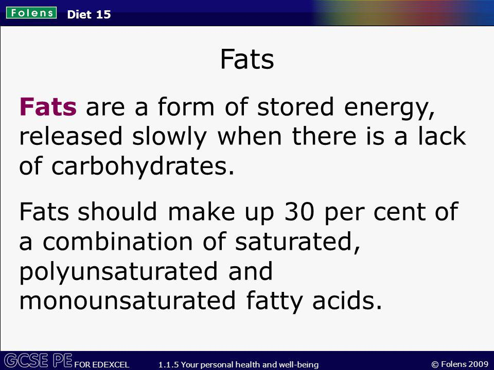 Diet 15 Fats. Fats are a form of stored energy, released slowly when there is a lack of carbohydrates.
