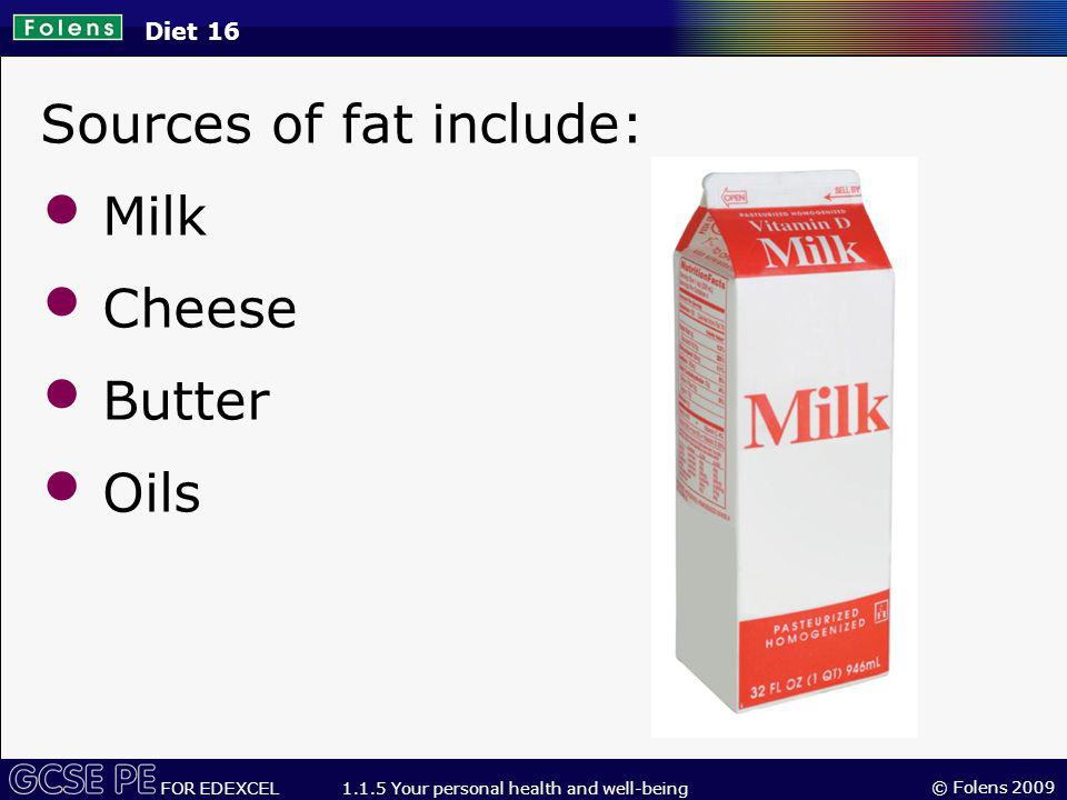 Sources of fat include: Milk Cheese Butter Oils