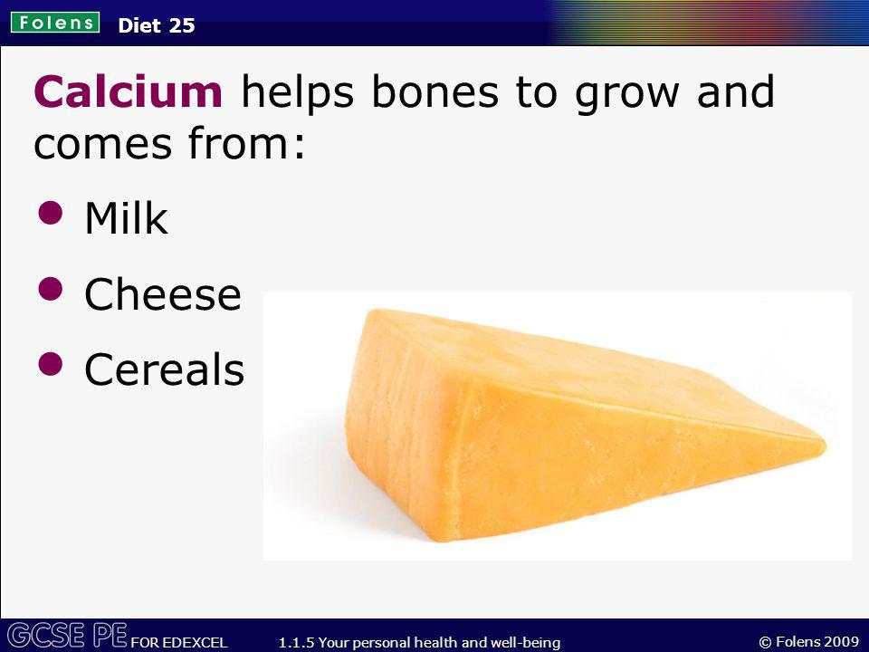 Calcium helps bones to grow and comes from: Milk Cheese Cereals