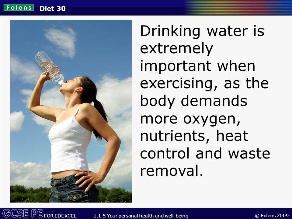 Diet 30 Drinking water is extremely important when exercising, as the body demands more oxygen, nutrients, heat control and waste removal.