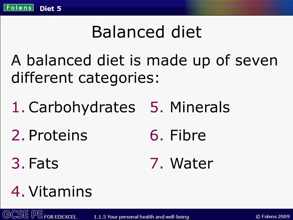 Diet 5 Balanced diet. A balanced diet is made up of seven different categories: Carbohydrates. Proteins.