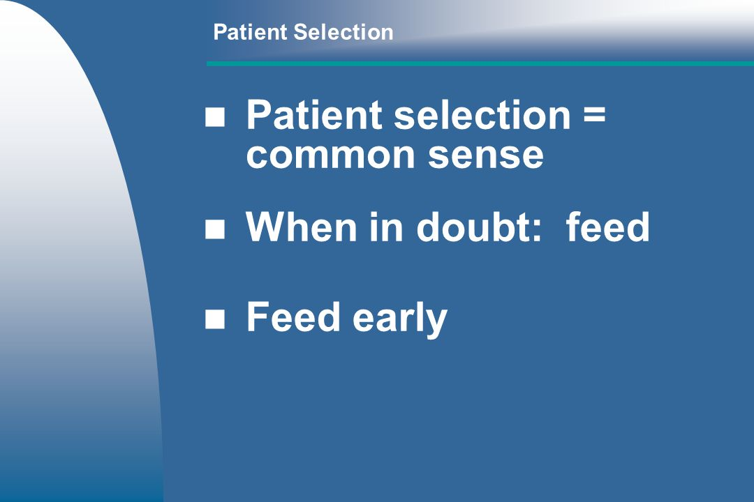 Patient selection = common sense When in doubt: feed Feed early