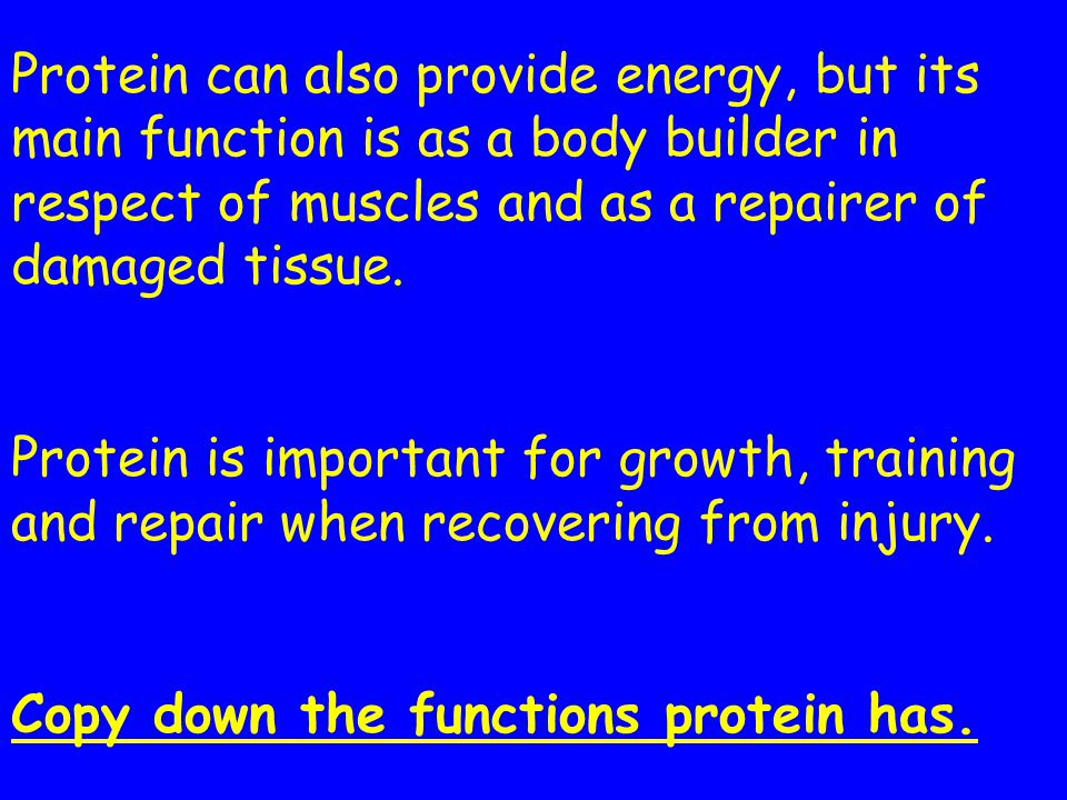 Protein can also provide energy, but its main function is as a body builder in respect of muscles and as a repairer of damaged tissue.