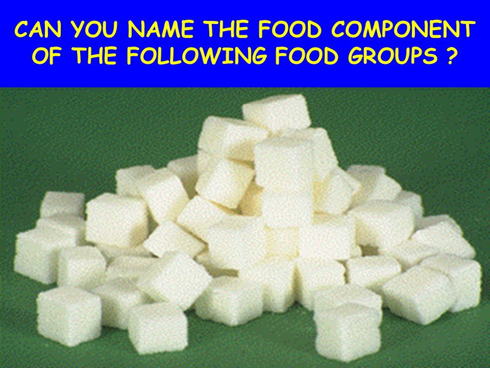 CAN YOU NAME THE FOOD COMPONENT OF THE FOLLOWING FOOD GROUPS