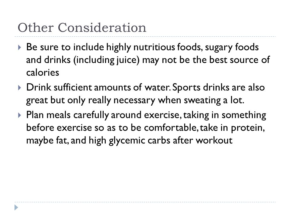 Other Consideration Be sure to include highly nutritious foods, sugary foods and drinks (including juice) may not be the best source of calories.