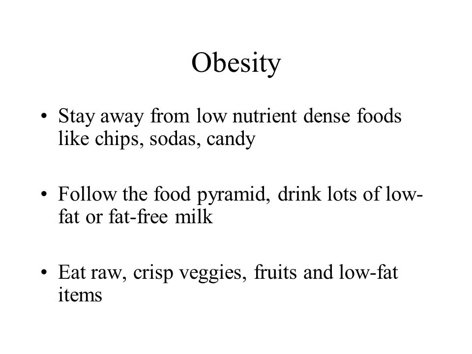 Obesity Stay away from low nutrient dense foods like chips, sodas, candy. Follow the food pyramid, drink lots of low-fat or fat-free milk.