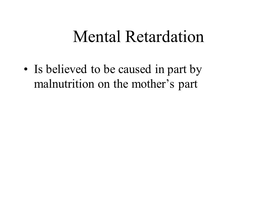 Mental Retardation Is believed to be caused in part by malnutrition on the mother's part