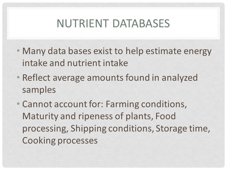 Nutrient databases Many data bases exist to help estimate energy intake and nutrient intake. Reflect average amounts found in analyzed samples.