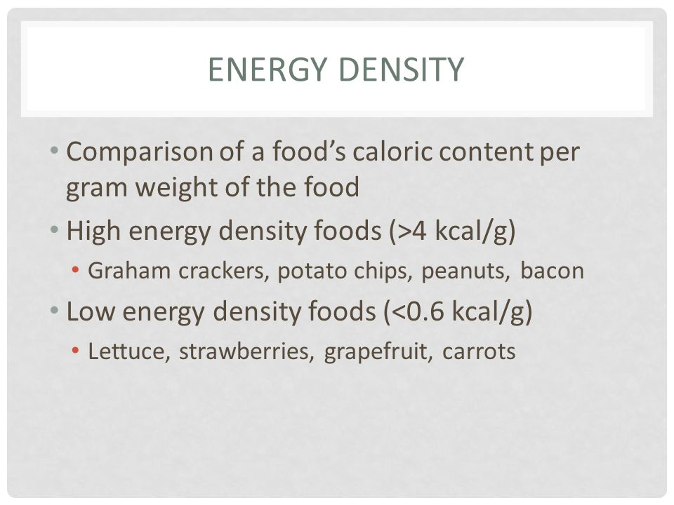 Energy Density Comparison of a food's caloric content per gram weight of the food. High energy density foods (>4 kcal/g)