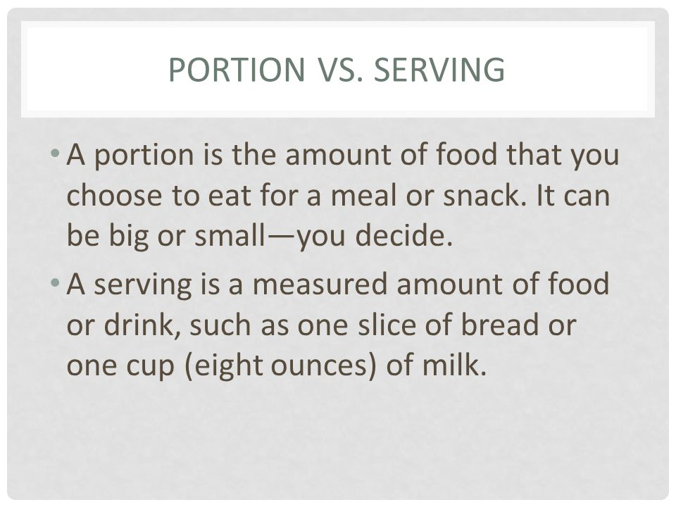 Portion Vs. Serving A portion is the amount of food that you choose to eat for a meal or snack. It can be big or small—you decide.
