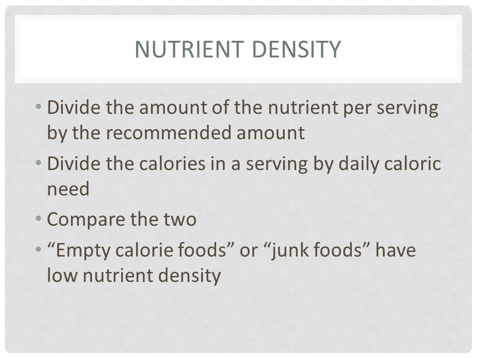 Nutrient Density Divide the amount of the nutrient per serving by the recommended amount. Divide the calories in a serving by daily caloric need.