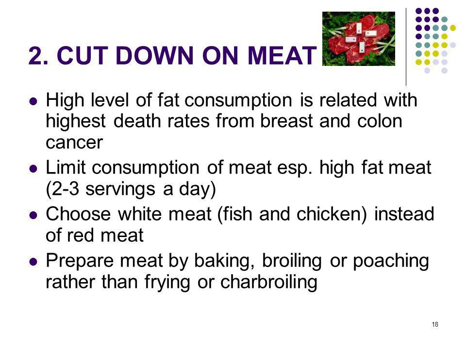 2. CUT DOWN ON MEAT High level of fat consumption is related with highest death rates from breast and colon cancer.