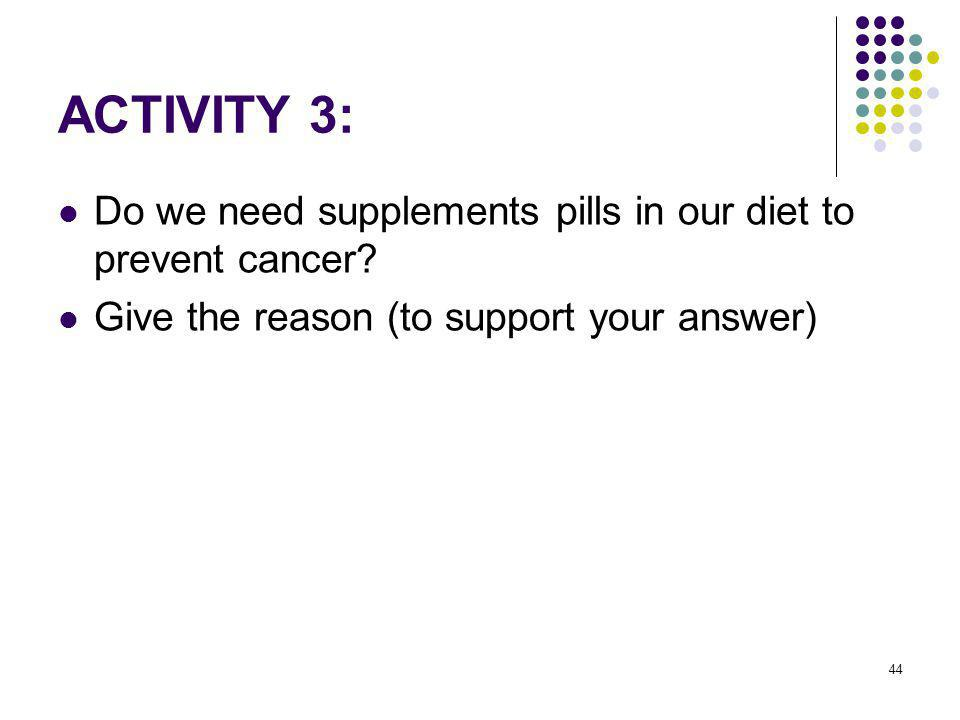 ACTIVITY 3: Do we need supplements pills in our diet to prevent cancer.