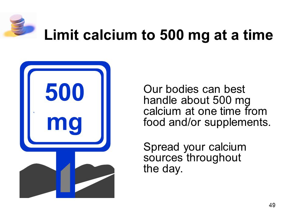 Limit calcium to 500 mg at a time