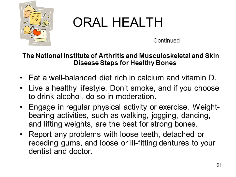 ORAL HEALTH Continued The National Institute of Arthritis and Musculoskeletal and Skin Disease Steps for Healthy Bones.