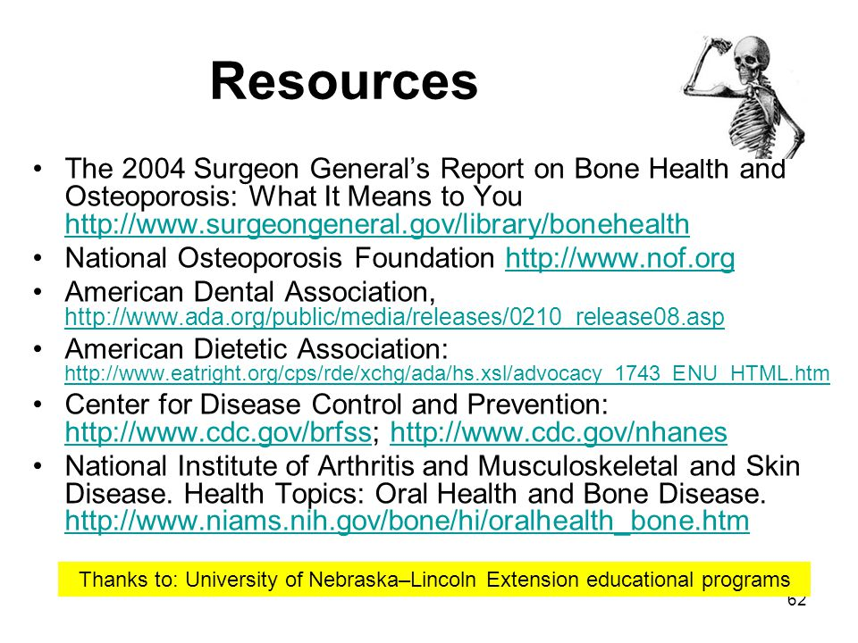 Resources The 2004 Surgeon General's Report on Bone Health and Osteoporosis: What It Means to You http://www.surgeongeneral.gov/library/bonehealth.