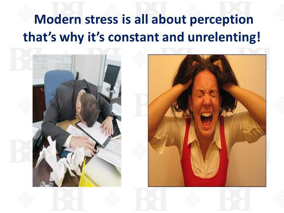 Modern stress is all about perception that's why it's constant and unrelenting!