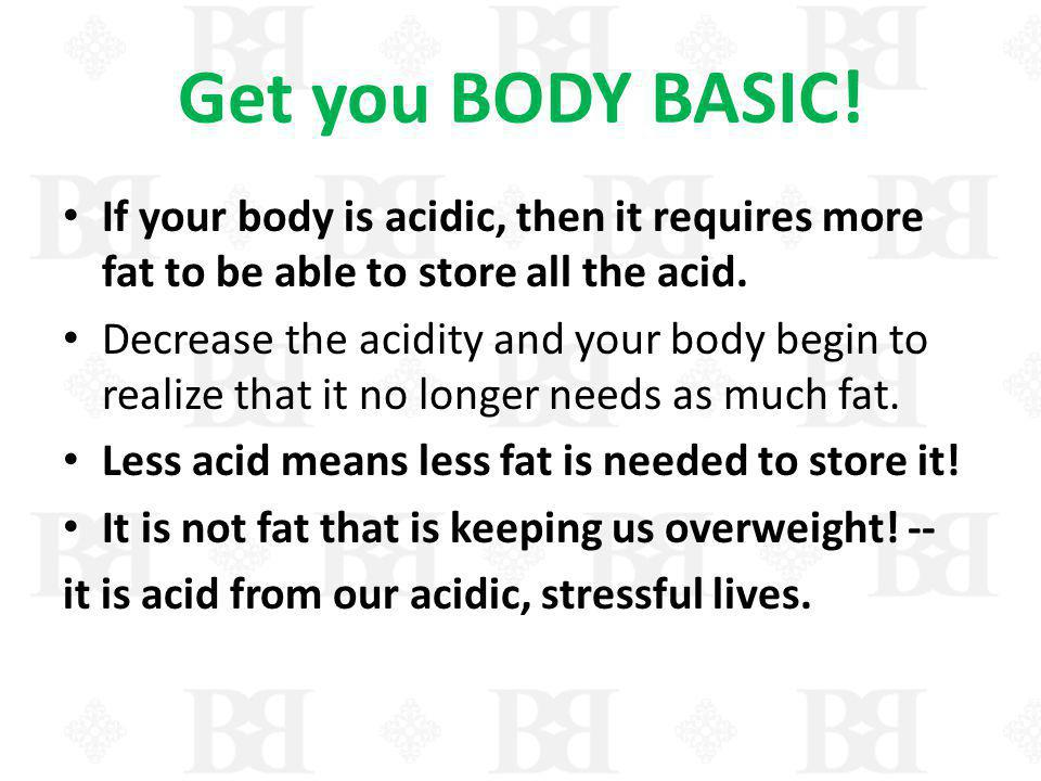 Get you BODY BASIC! If your body is acidic, then it requires more fat to be able to store all the acid.