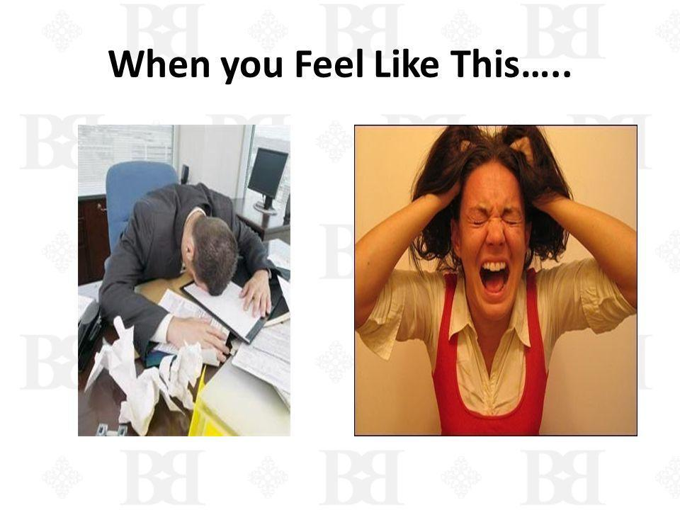 When you Feel Like This…..