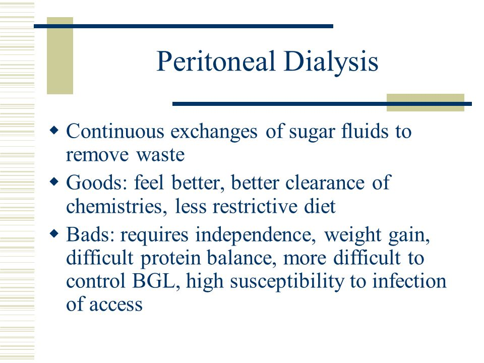 Peritoneal Dialysis Continuous exchanges of sugar fluids to remove waste. Goods: feel better, better clearance of chemistries, less restrictive diet.