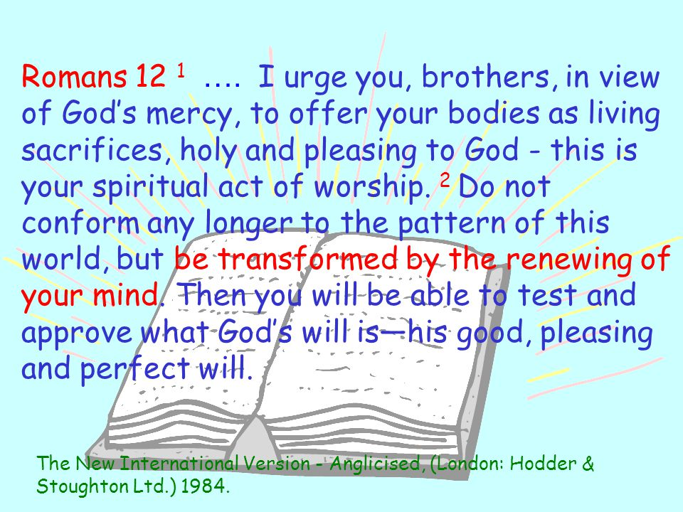 Romans 12 1 …. I urge you, brothers, in view of God's mercy, to offer your bodies as living sacrifices, holy and pleasing to God - this is your spiritual act of worship. 2 Do not conform any longer to the pattern of this world, but be transformed by the renewing of your mind. Then you will be able to test and approve what God's will is—his good, pleasing and perfect will.