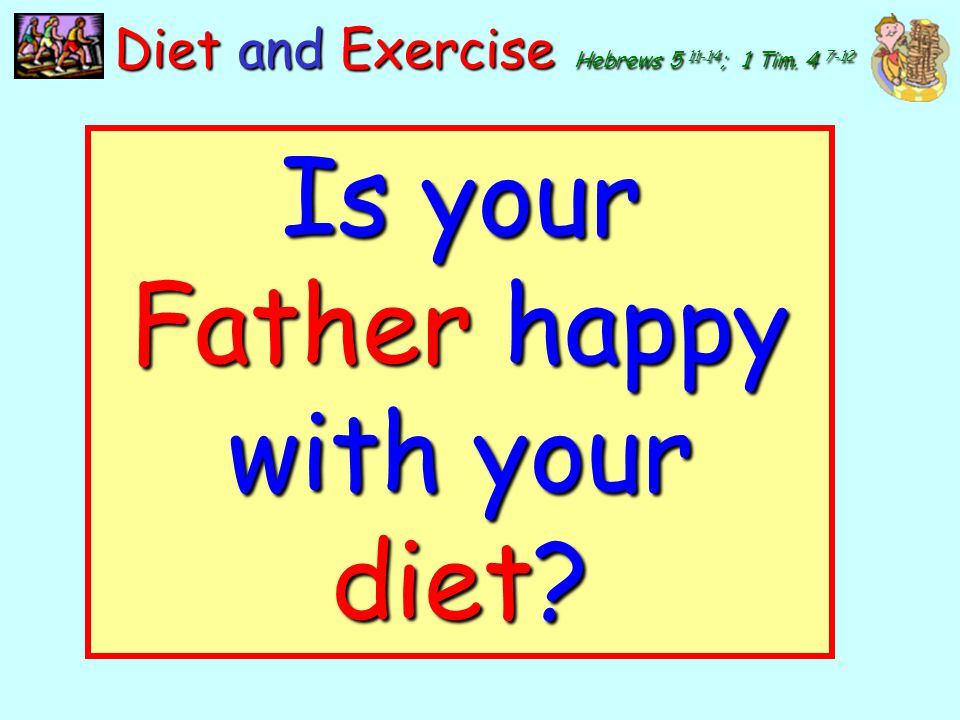 Is your Father happy with your diet