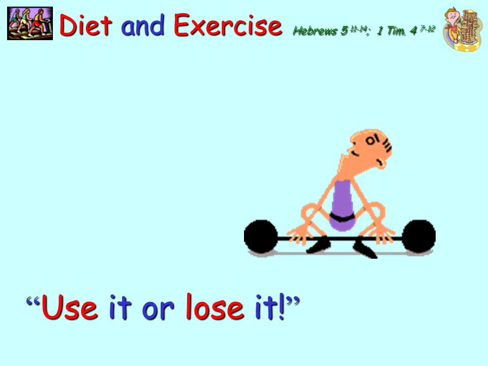 Use it or lose it! Diet and Exercise Hebrews 5 11-14; 1 Tim. 4 7-12