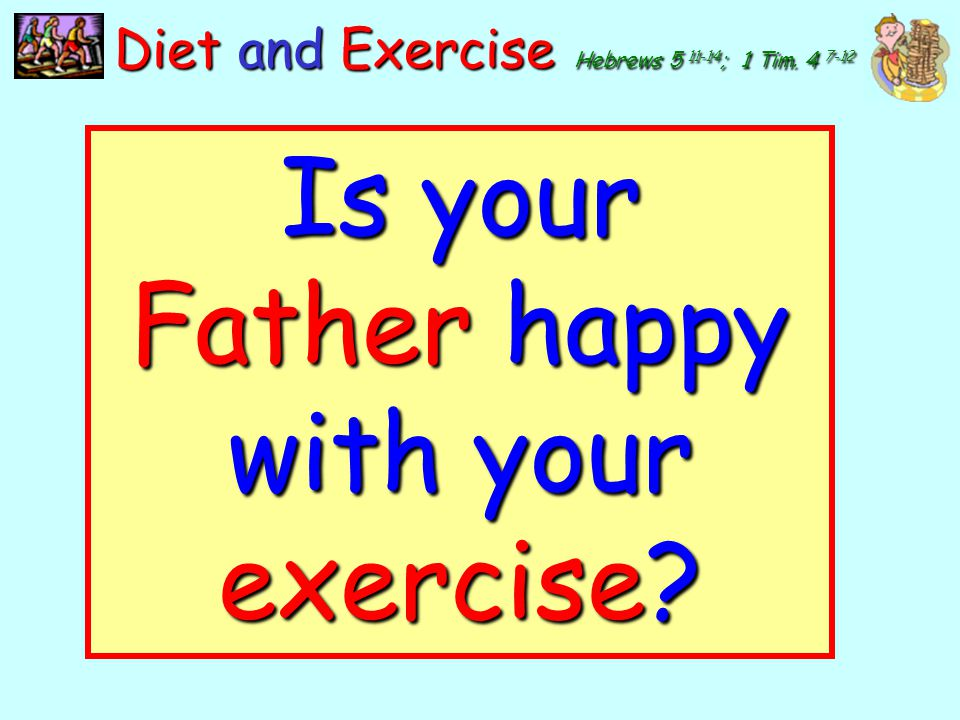 Is your Father happy with your exercise