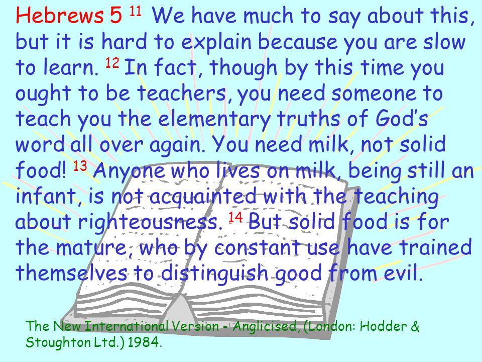 Hebrews 5 11 We have much to say about this, but it is hard to explain because you are slow to learn. 12 In fact, though by this time you ought to be teachers, you need someone to teach you the elementary truths of God's word all over again. You need milk, not solid food! 13 Anyone who lives on milk, being still an infant, is not acquainted with the teaching about righteousness. 14 But solid food is for the mature, who by constant use have trained themselves to distinguish good from evil.