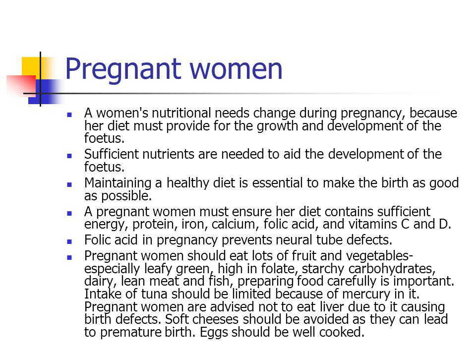 Pregnant women A women s nutritional needs change during pregnancy, because her diet must provide for the growth and development of the foetus.