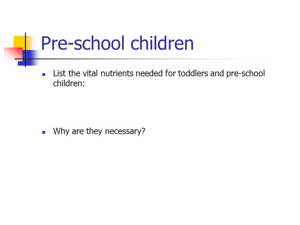 Pre-school children List the vital nutrients needed for toddlers and pre-school children: Why are they necessary