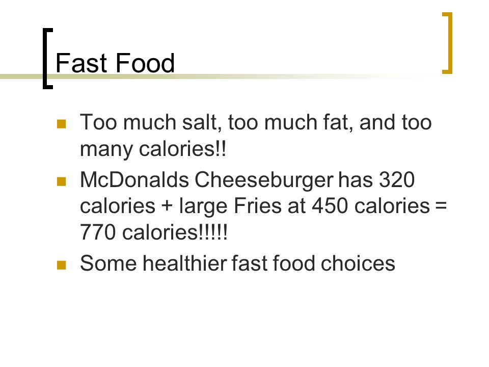 Fast Food Too much salt, too much fat, and too many calories!!