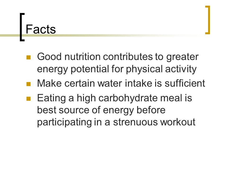 Facts Good nutrition contributes to greater energy potential for physical activity. Make certain water intake is sufficient.