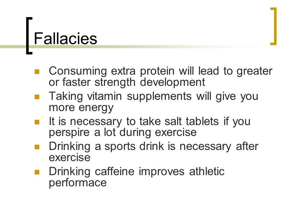 Fallacies Consuming extra protein will lead to greater or faster strength development. Taking vitamin supplements will give you more energy.